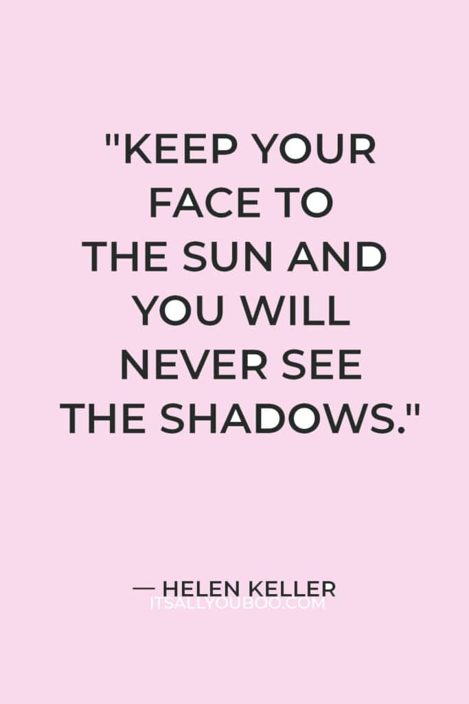 """""""Keep your face to the sun and you will never see the shadows."""" — Helen Keller"""
