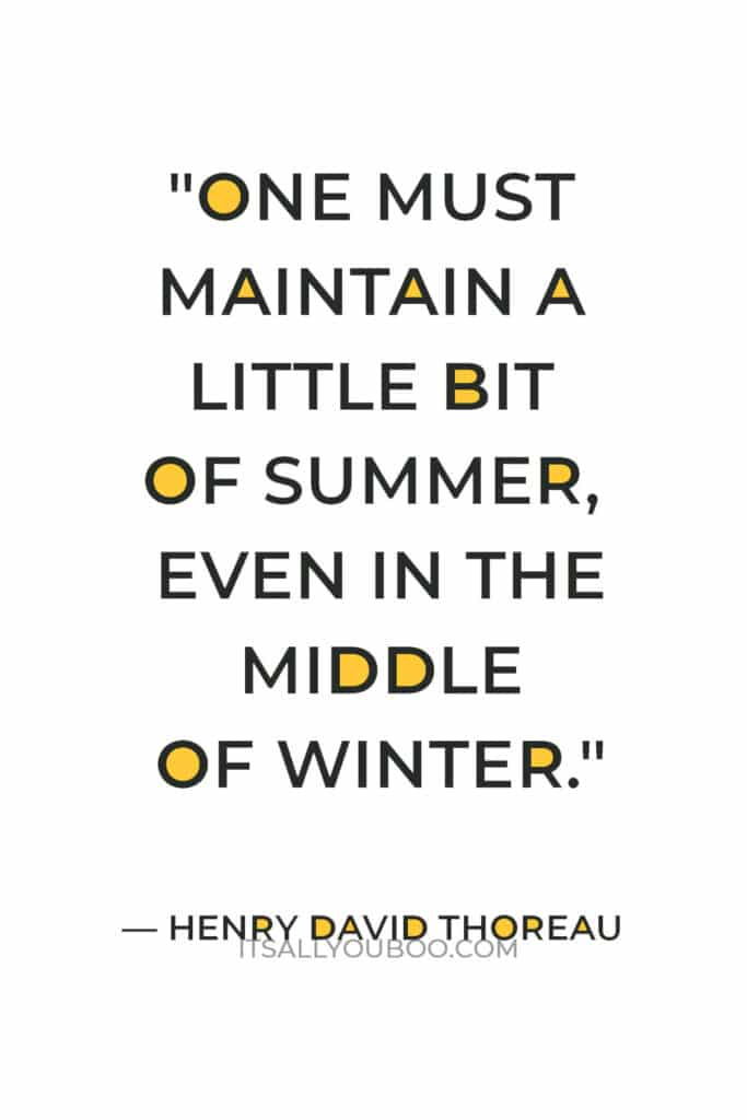 """""""One must maintain a little bit of summer, even in the middle of winter."""" — Henry David Thoreau"""