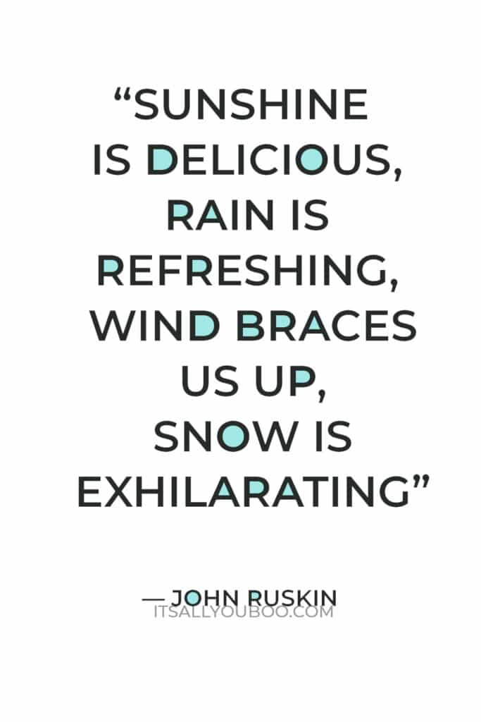 """""""Sunshine is delicious, rain is refreshing, wind braces us up, snow is exhilarating; there is really no such thing as bad weather, only different kinds of good weather."""" ― John Ruskin"""