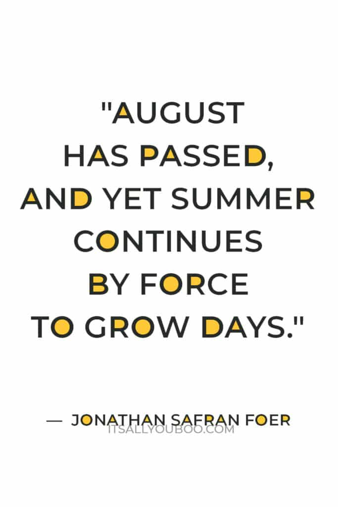 """""""August has passed, and yet summer continues by force to grow days. They sprout secretly between the chapters of the year, covertly included between its pages."""" ― Jonathan Safran Foer"""