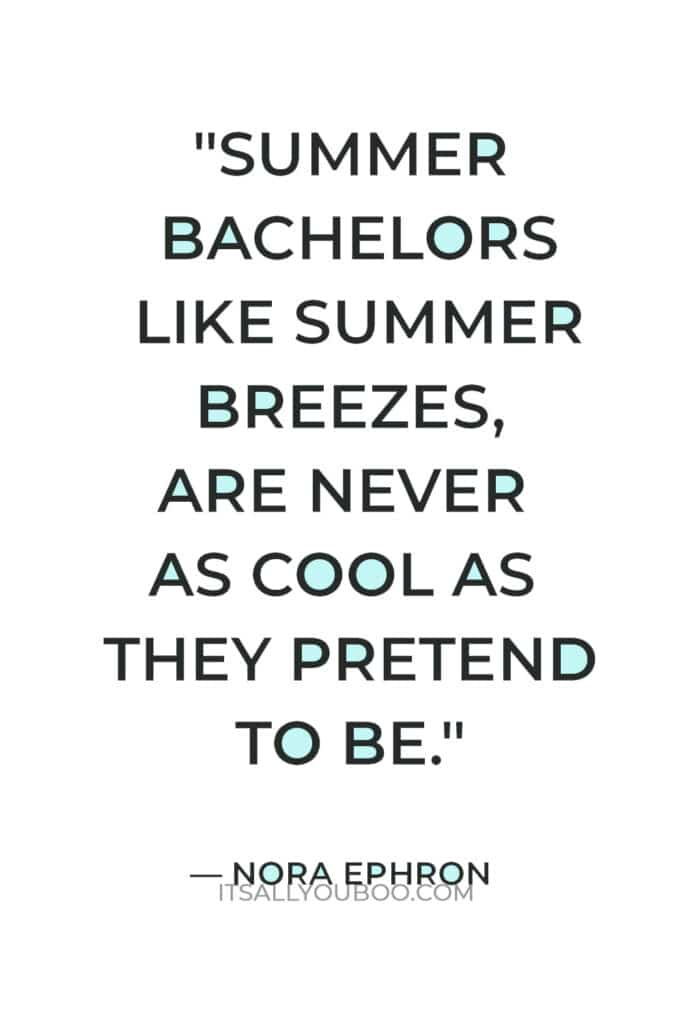 """""""Summer bachelors like summer breezes, are never as cool as they pretend to be."""" — Nora Ephron"""