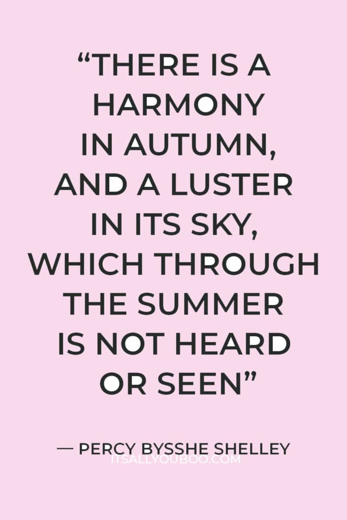 """""""There is a harmony in autumn, and a luster in its sky, which through the summer is not heard or seen, as if it could not be, as if it had not been!"""" — Percy Bysshe Shelley"""