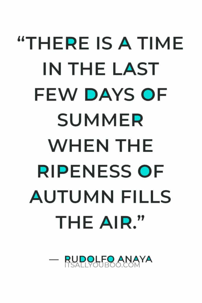 """""""There is a time in the last few days of summer when the ripeness of autumn fills the air."""" — Rudolfo Anaya"""