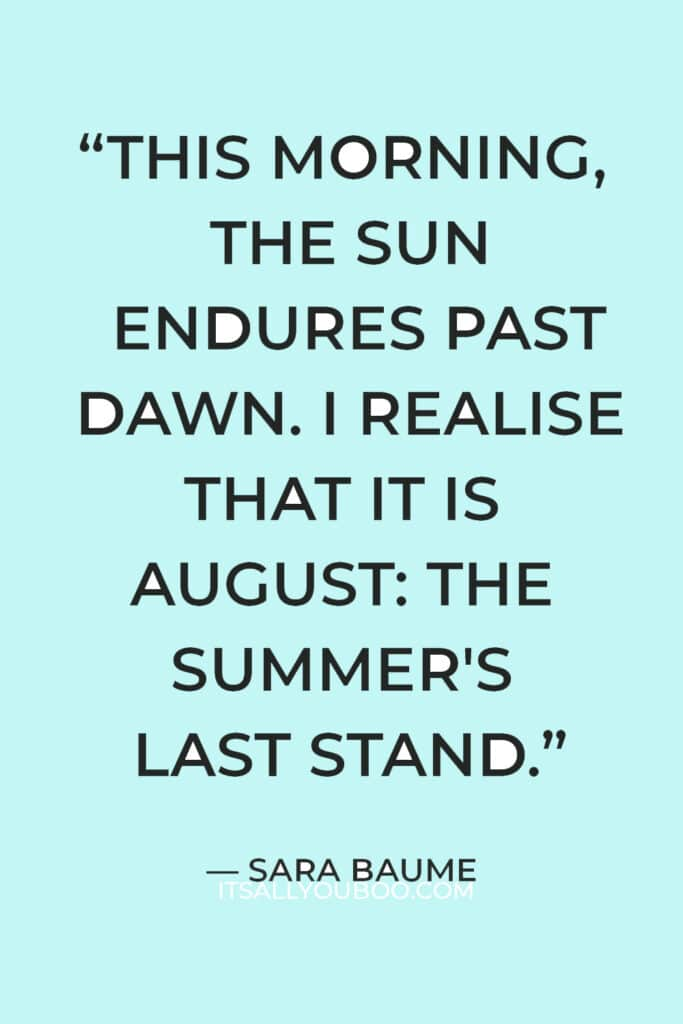 """""""This morning, the sun endures past dawn. I realise that it is August: the summer's last stand."""" ― Sara Baume"""