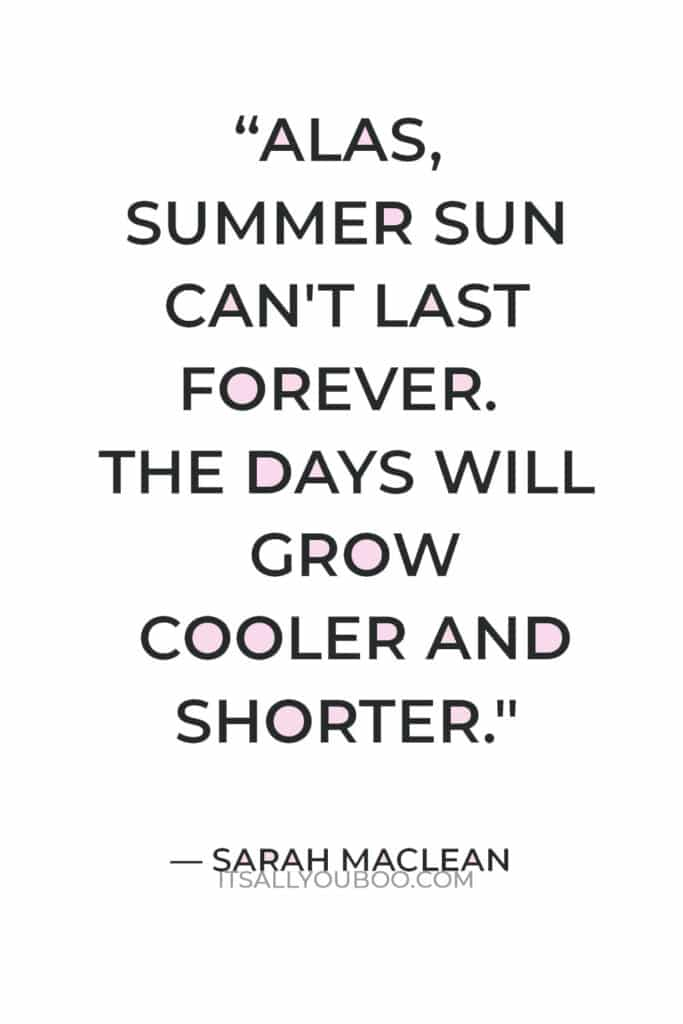 """""""Alas, summer sun can't last forever. The days will grow cooler and shorter, and our skin will once again pale."""" — Sarah MacLean"""