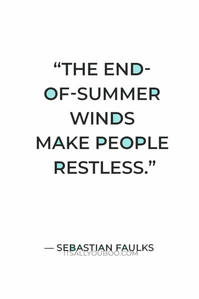 """The end-of-summer winds make people restless."" — Sebastian Faulks"