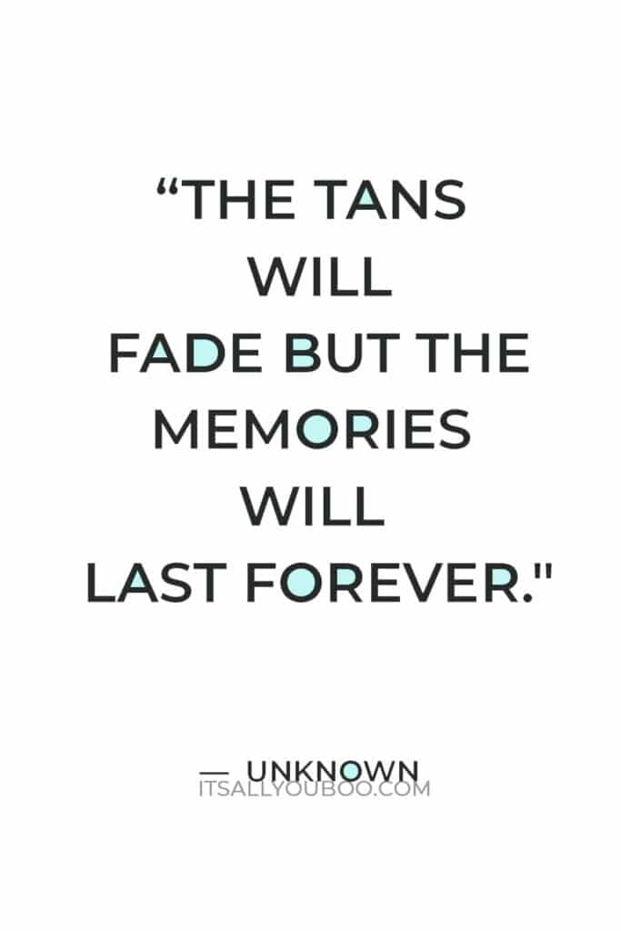 """""""The tans will fade but the memories will last forever."""" – Unknown"""
