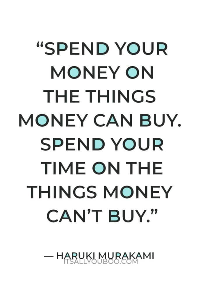"""""""Spend your money on the things money can buy. Spend your time on the things money can't buy."""" — Haruki Murakami"""