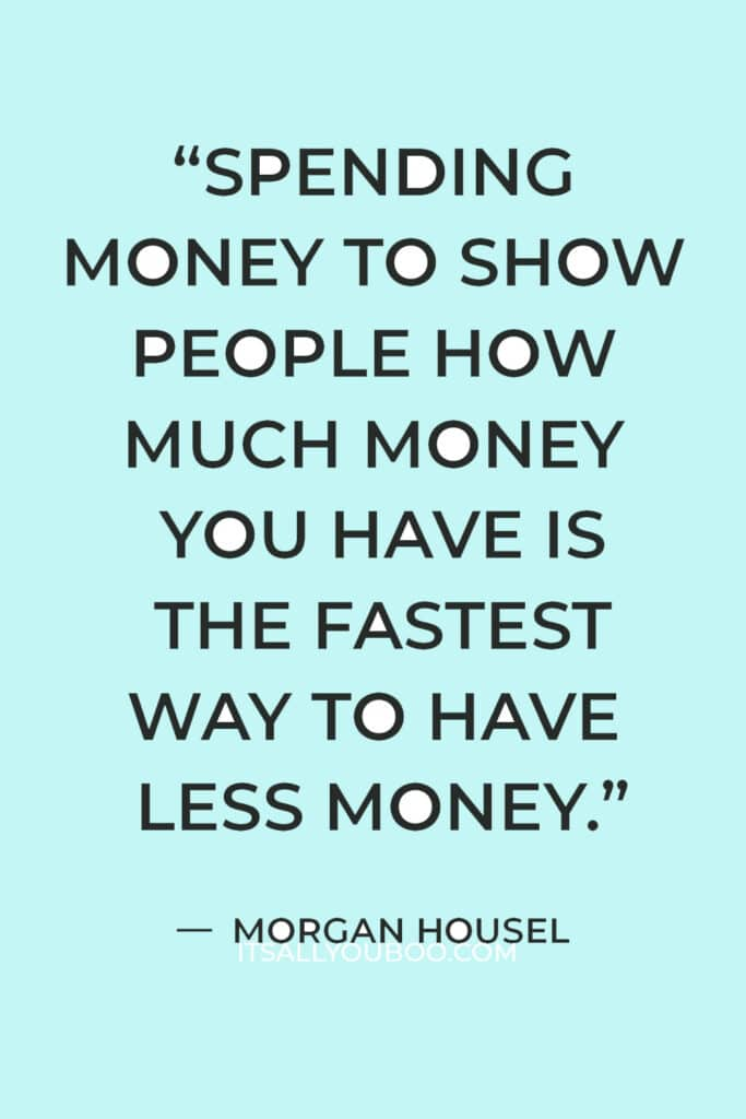 """""""Spending money to show people how much money you have is the fastest way to have less money."""" ― Morgan Housel"""