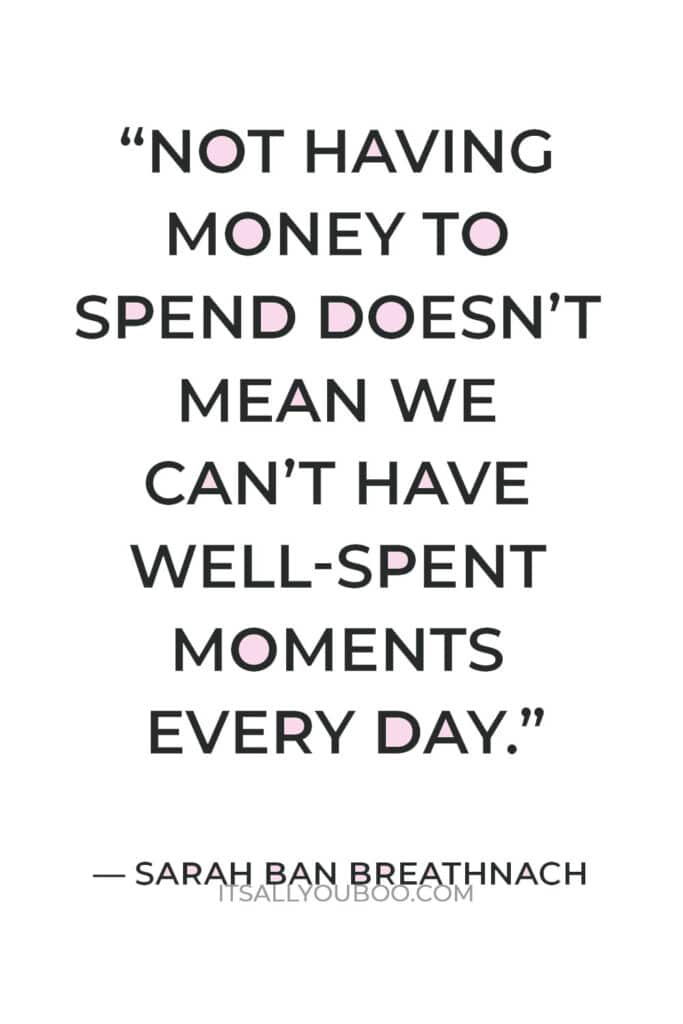 """""""Not having money to spend doesn't mean we can't have well-spent moments every day."""" — Sarah Ban Breathnach"""