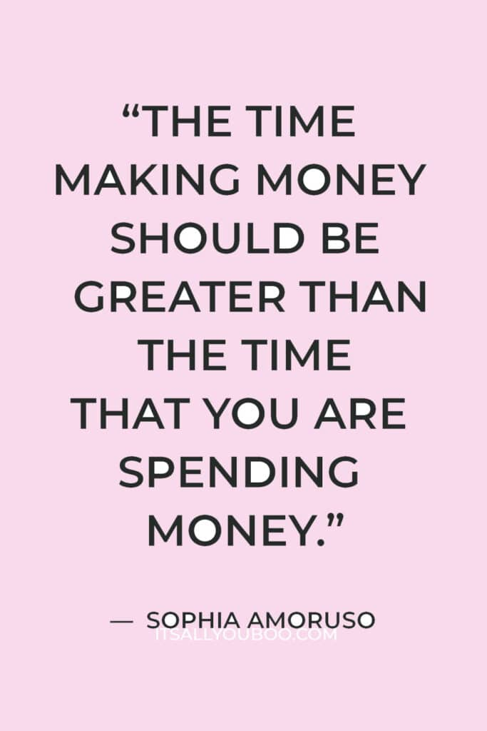 """""""The time making money should be greater than the time that you are spending money."""" — Sophia Amoruso"""