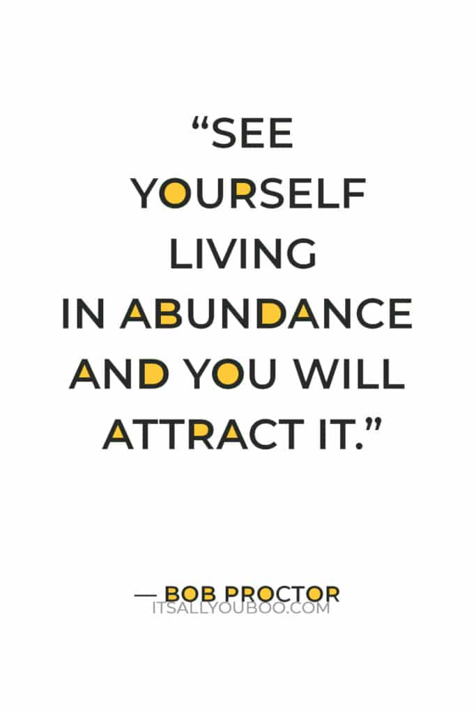 """""""See yourself living in abundance and you will attract it. It always works, it works every time with every person."""" — Bob Proctor"""