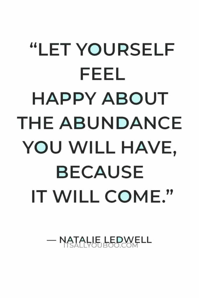 """""""Let yourself feel happy about the abundance you will have, because it will come."""" — Natalie Ledwell"""