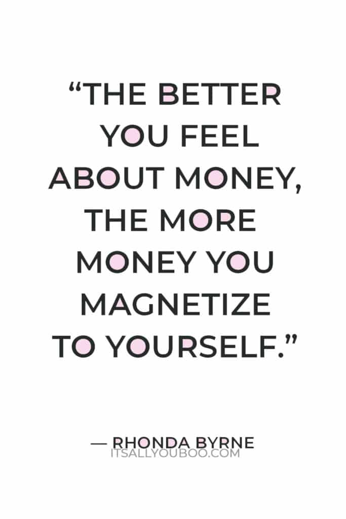 """""""The better you feel about money, the more money you magnetize to yourself."""" — Rhonda Byrne"""