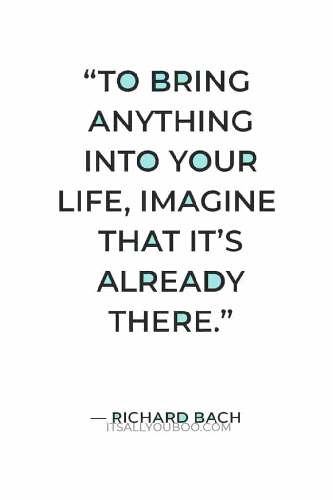 """""""To bring anything into your life, imagine that it's already there."""" — Richard Bach"""