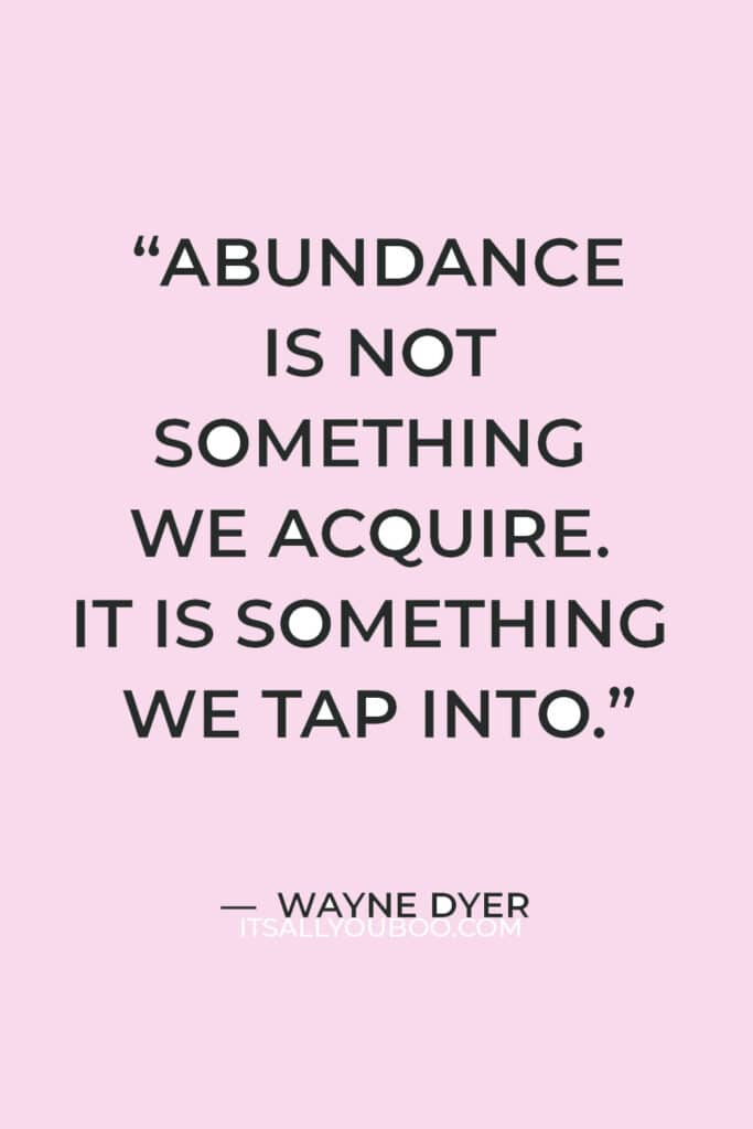 """""""Abundance is not something we acquire. It is something we tap into."""" — Wayne Dyer"""