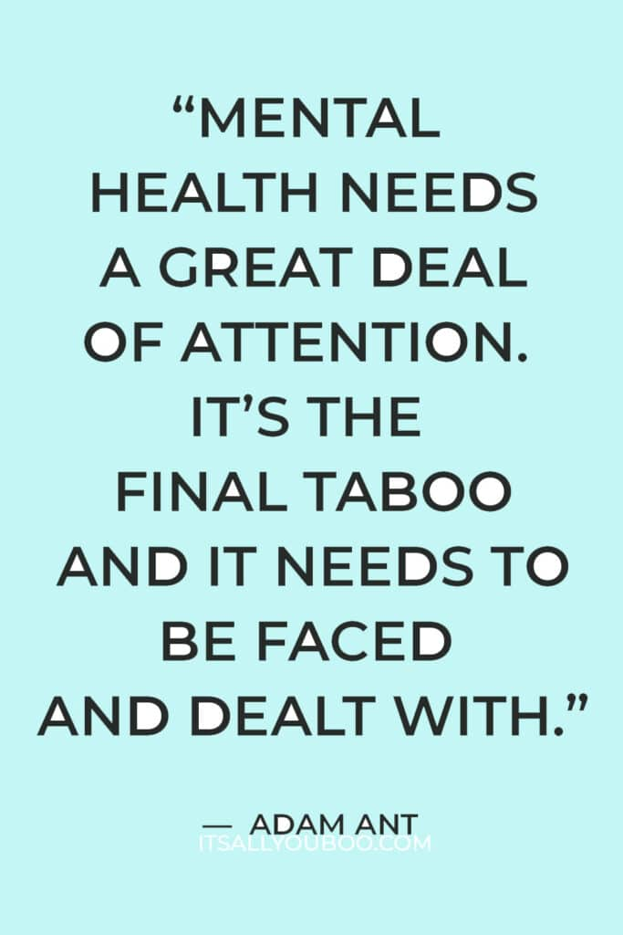 """""""Mental health needs a great deal of attention. It's the final taboo and it needs to be faced and dealt with."""" — Adam Ant"""