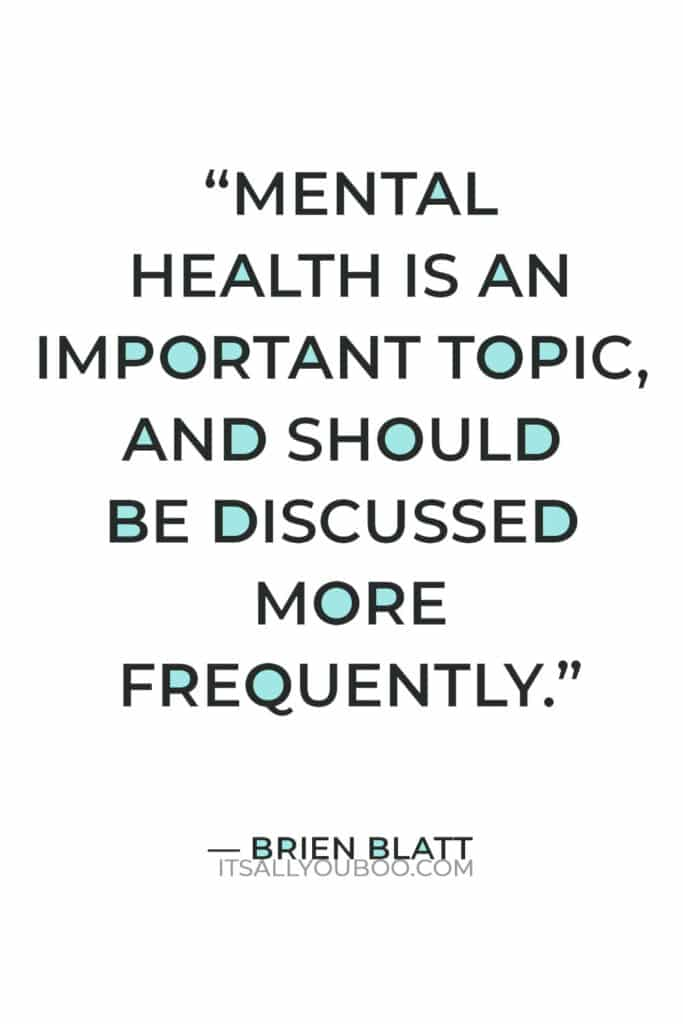 """""""Mental health is an important topic, and should be discussed more frequently. It's not """"attention seeking'.""""― Brien Blatt"""