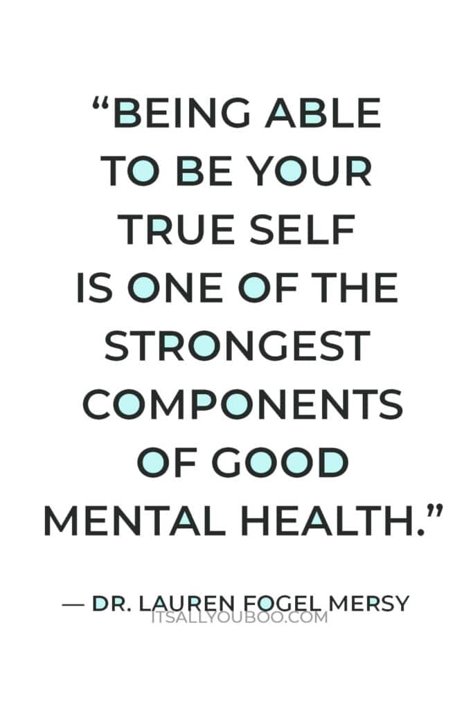 """""""Being able to be your true self is one of the strongest components of good mental health."""" — Dr. Lauren Fogel Mersy"""