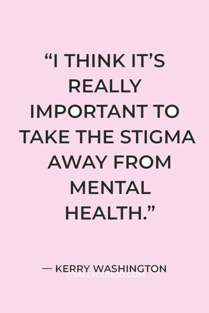 """""""I think it's really important to take the stigma away from mental health… My brain and my heart are really important to me."""" — Kerry Washington"""