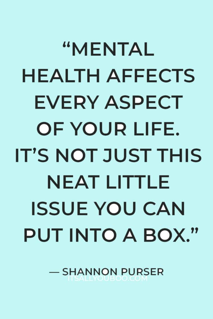 """""""Mental health affects every aspect of your life. It's not just this neat little issue you can put into a box."""" — Shannon Purser"""