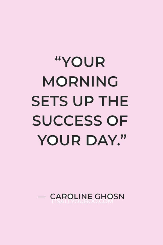 """""""Your morning sets up the success of your day."""" — Caroline Ghosn"""