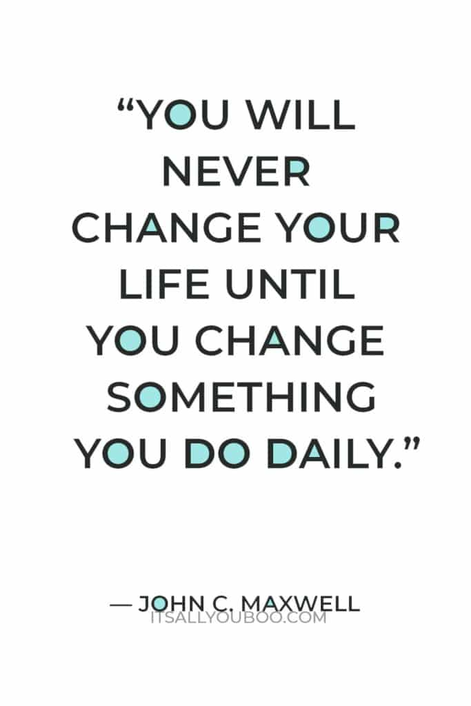 """""""You will never change your life until you change something you do daily.."""" — John C. Maxwell"""