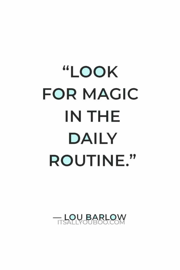 """""""Look for magic in the daily routine."""" — Lou Barlow"""