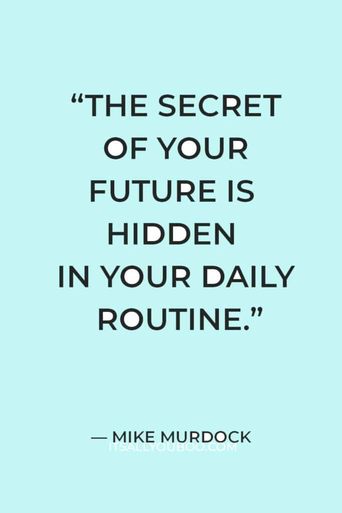 """""""The secret of your future is hidden in your daily routine."""" — Mike Murdock"""