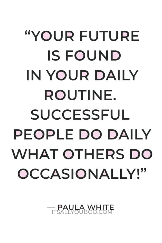 """""""Your future is found in your daily routine. Successful people do daily what others do occasionally!"""" — Paula White"""