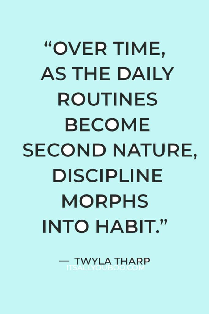 """""""Over time, as the daily routines become second nature, discipline morphs into habit."""" — Twyla Tharp"""