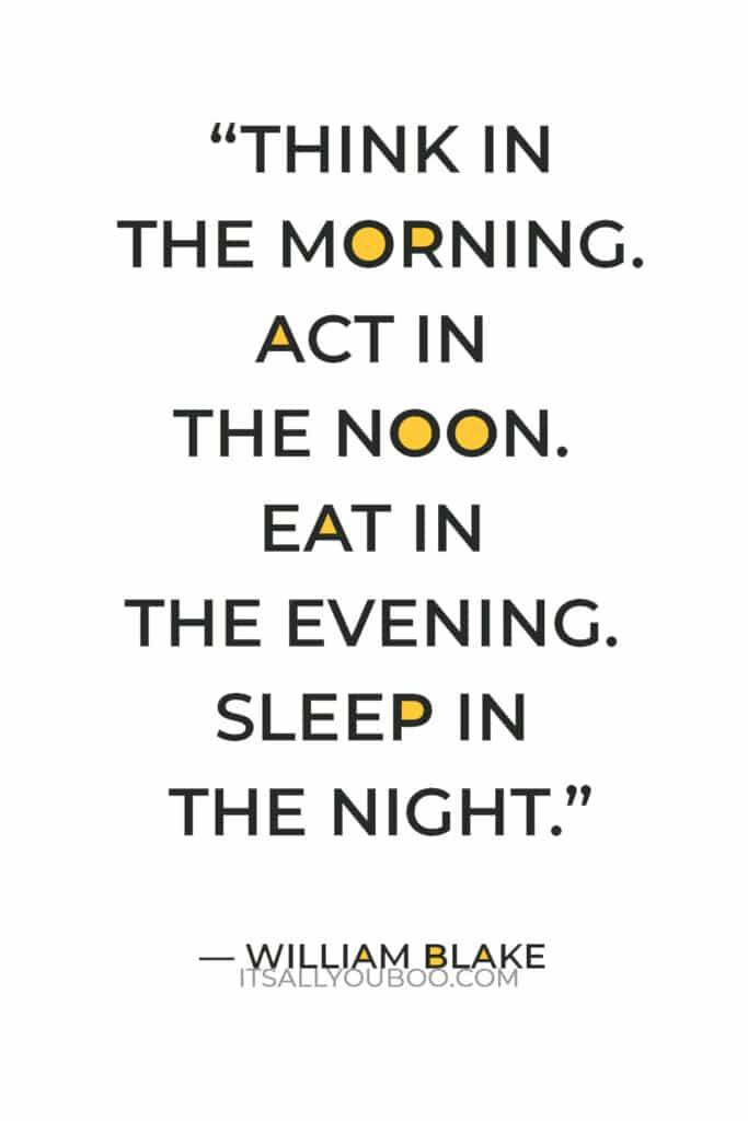 """""""Think in the morning. Act in the noon. Eat in the evening. Sleep in the night."""" — William Blake"""