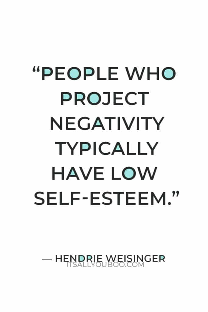 """""""People who project negativity typically have low self-esteem."""" — Hendrie Weisinger"""