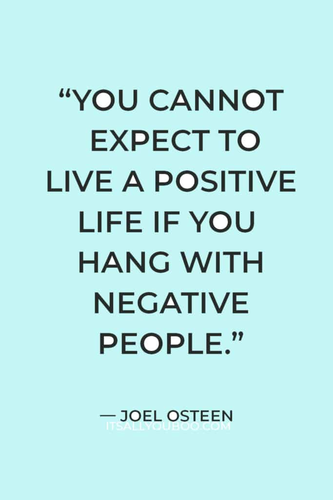 """""""You cannot expect to live a positive life if you hang with negative people."""" ― Joel Osteen"""
