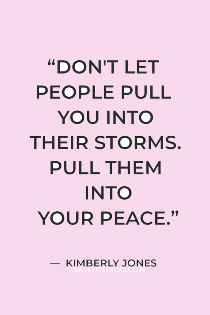 """""""Don't let people pull you into their storms. Pull them into your peace."""" — Kimberly Jones"""