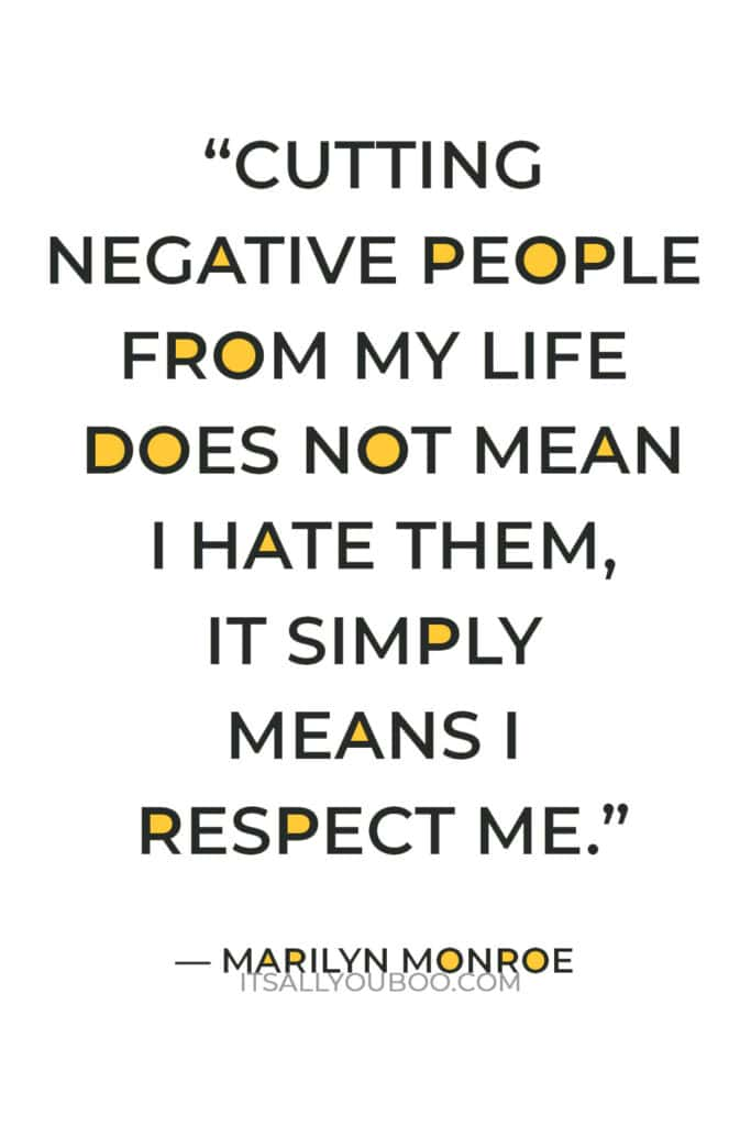 """""""Cutting negative people from my life does not mean I hate them, it simply means I respect me."""" — Marilyn Monroe"""