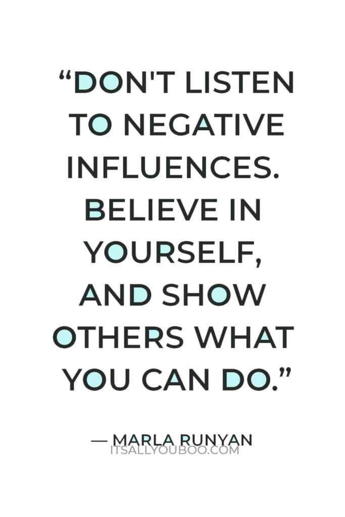 """""""Don't listen to negative influences. Believe in yourself, and show others what you can do. Only 'you' can find your potential."""" — Marla Runyan"""