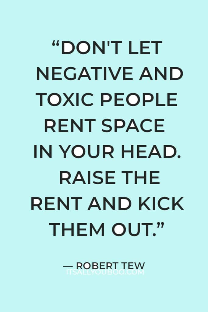 """""""Don't let negative and toxic people rent space in your head. Raise the rent and kick them out."""" — Robert Tew"""