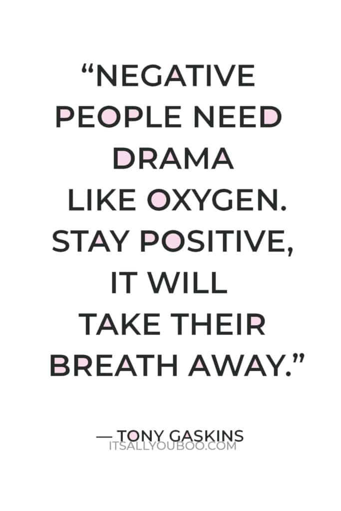 """Negative people need drama like oxygen. Stay positive, it will take their breath away."" — Tony Gaskins"