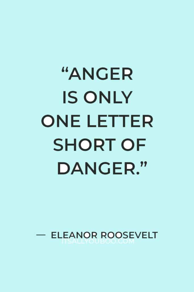 """Anger is only one letter short of danger."" – Eleanor Roosevelt"