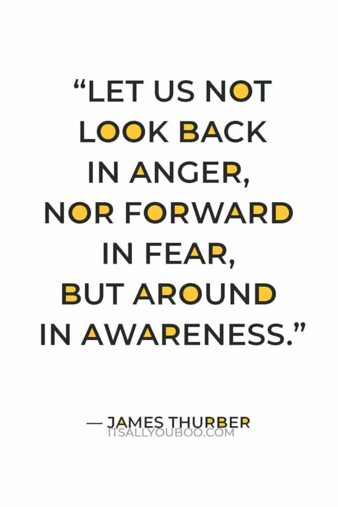 """""""Let us not look back in anger, nor forward in fear, but around in awareness."""" – James Thurber"""