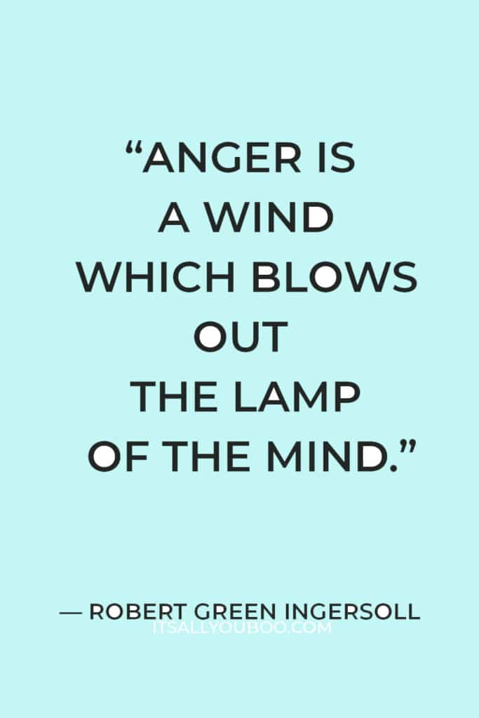 """""""Anger is a wind which blows out the lamp of the mind."""" – Robert Green Ingersoll"""