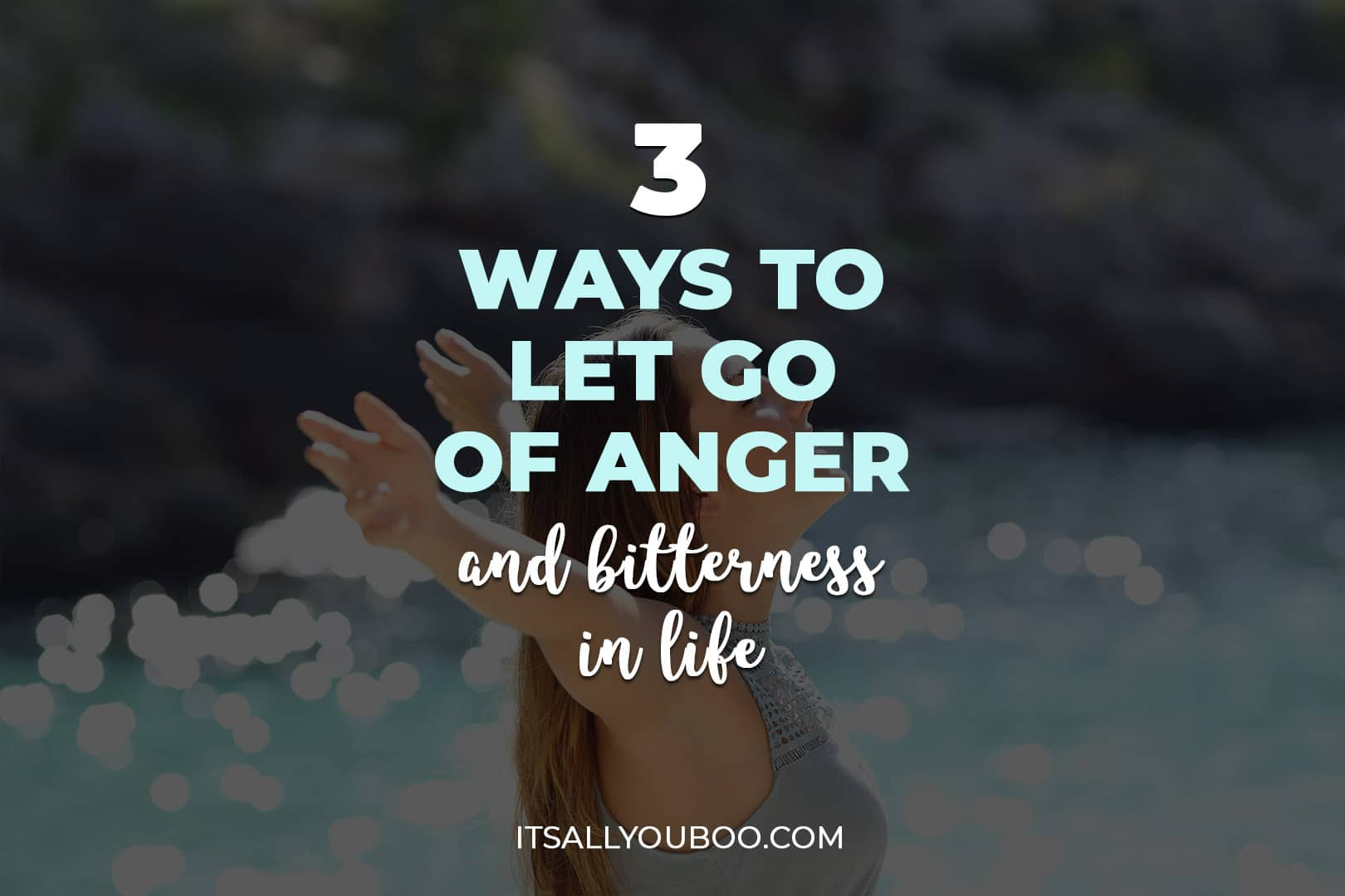 3 Ways To Let Go Of Anger and Bitterness in Life