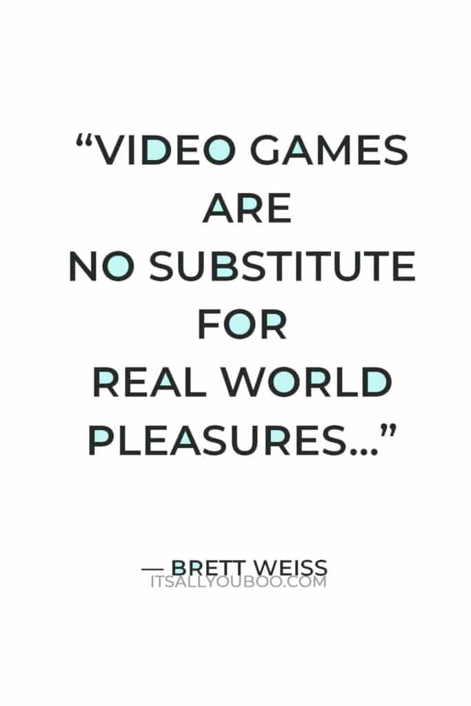 """""""Video games are no substitute for real world pleasures"""" — Brett Weiss"""