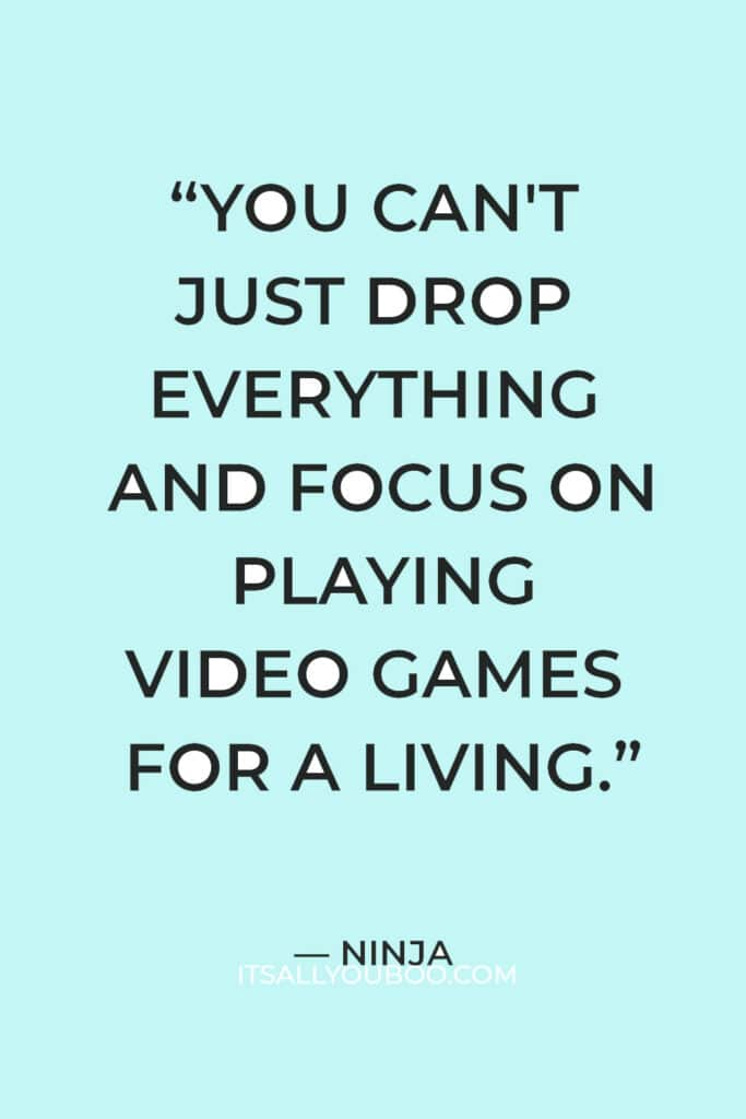 """""""You can't just drop everything and focus on playing video games for a living."""" — Ninja"""