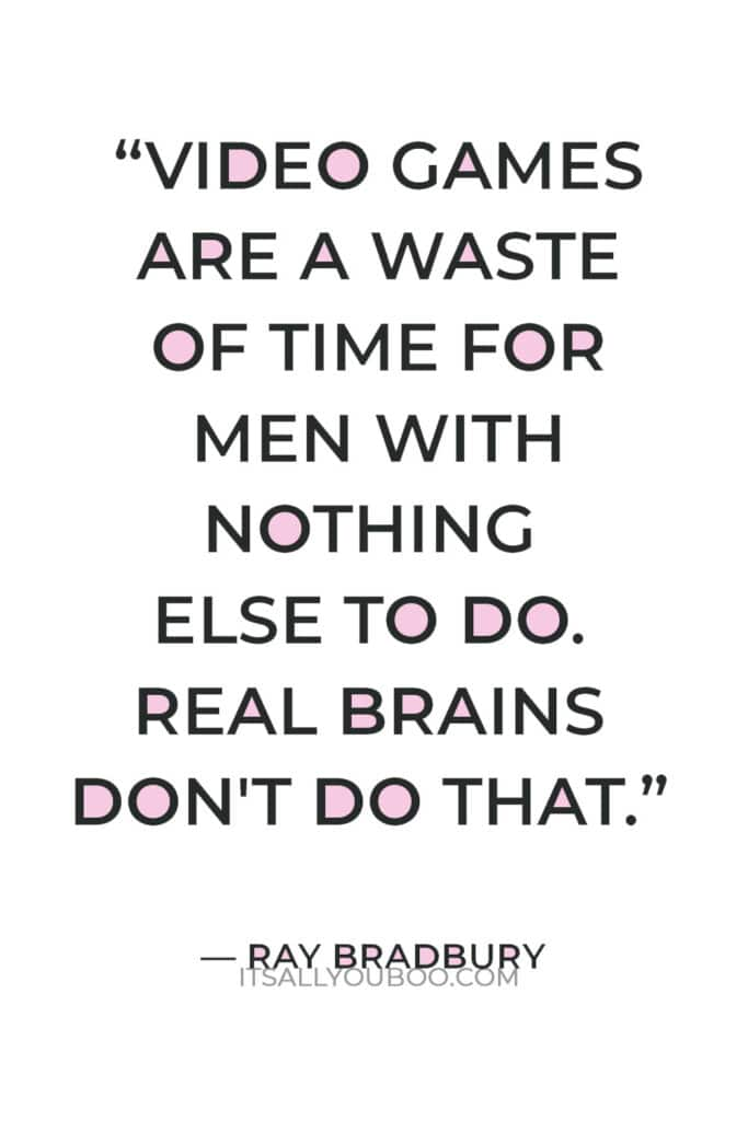 """""""Video games are a waste of time for men with nothing else to do. Real brains don't do that."""" — Ray Bradbury"""