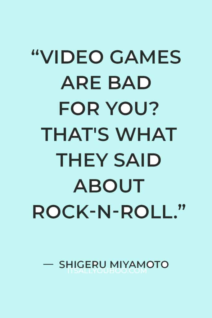 """""""Video games are bad for you? That's what they said about rock-n-roll."""" — Shigeru Miyamoto"""