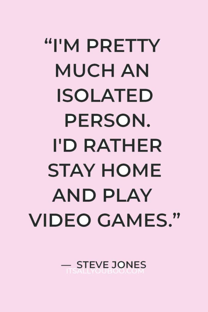 """""""I'm pretty much an isolated person. I'd rather stay home and play video games."""" — Steve Jones"""
