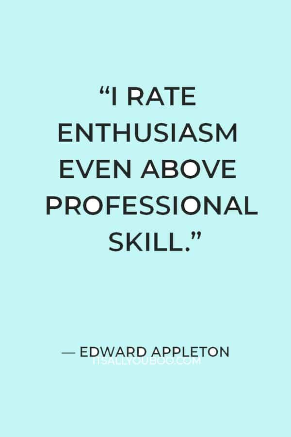"""I rate enthusiasm even above professional skill."" ― Edward Appleton"