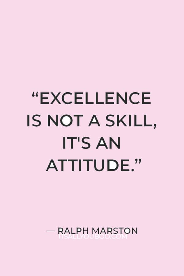 """""""Excellence is not a skill, it's an attitude."""" ― Ralph Marston"""